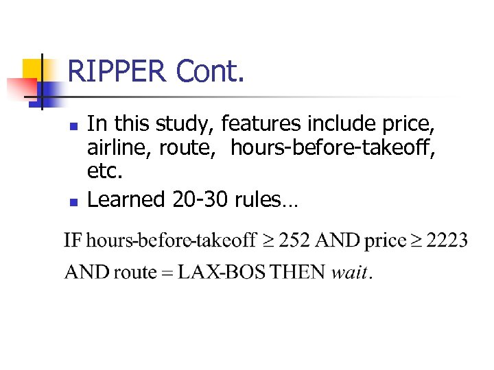 RIPPER Cont. n n In this study, features include price, airline, route, hours-before-takeoff, etc.