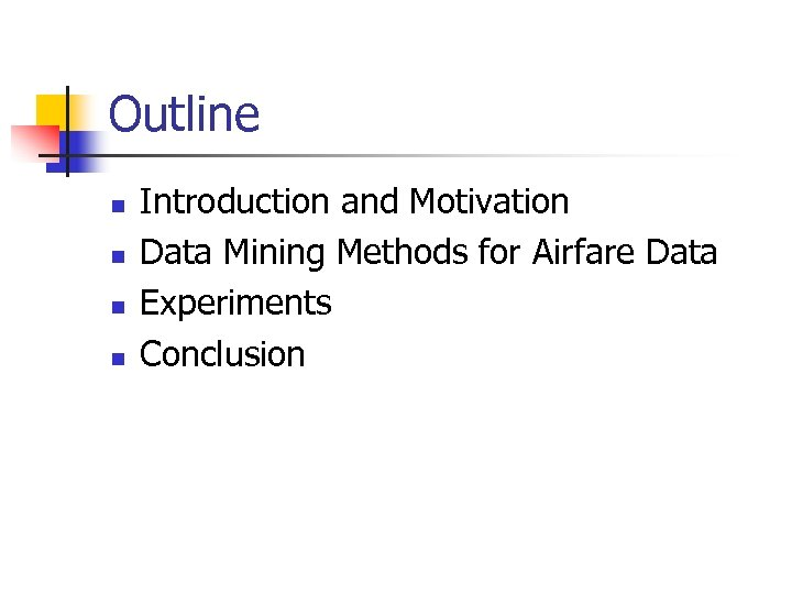 Outline n n Introduction and Motivation Data Mining Methods for Airfare Data Experiments Conclusion