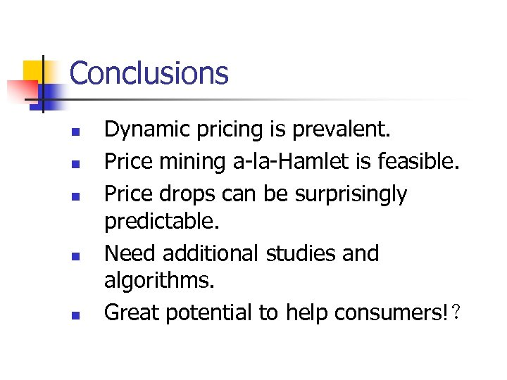 Conclusions n n n Dynamic pricing is prevalent. Price mining a-la-Hamlet is feasible. Price