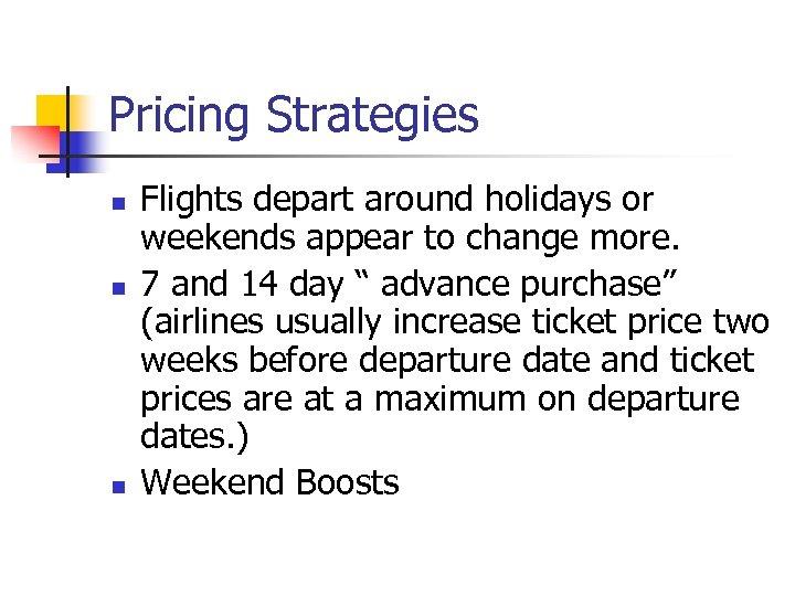 Pricing Strategies n n n Flights depart around holidays or weekends appear to change