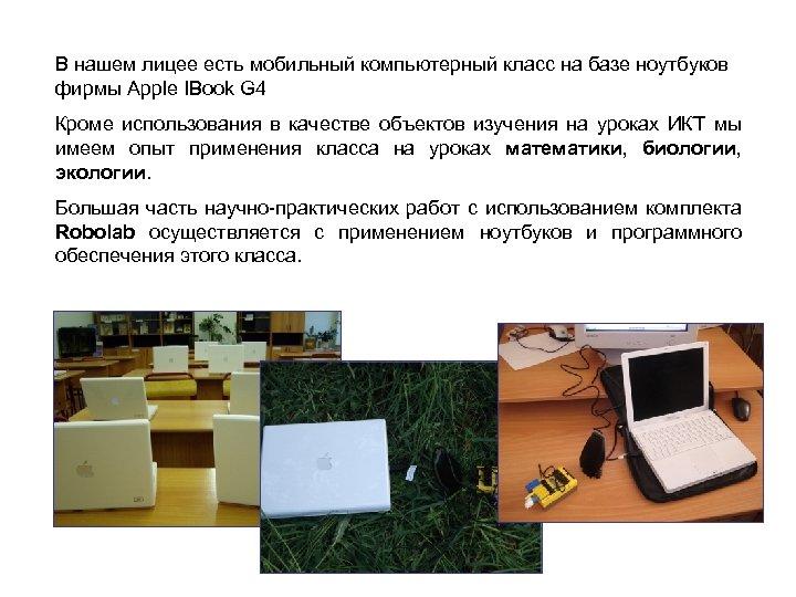 В нашем лицее есть мобильный компьютерный класс на базе ноутбуков фирмы Apple IBook G