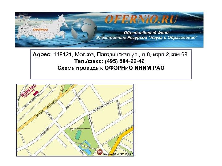 Адрес: 119121, Москва, Погодинская ул. , д. 8, корп. 2, ком. 69 Тел. /факс: