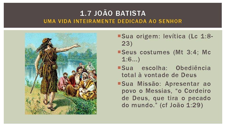 1. 7 JOÃO BATISTA UMA VIDA INTEIRAMENTE DEDICADA AO SENHOR Sua origem: levítica (Lc