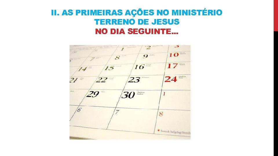 II. AS PRIMEIRAS AÇÕES NO MINISTÉRIO TERRENO DE JESUS NO DIA SEGUINTE. . .