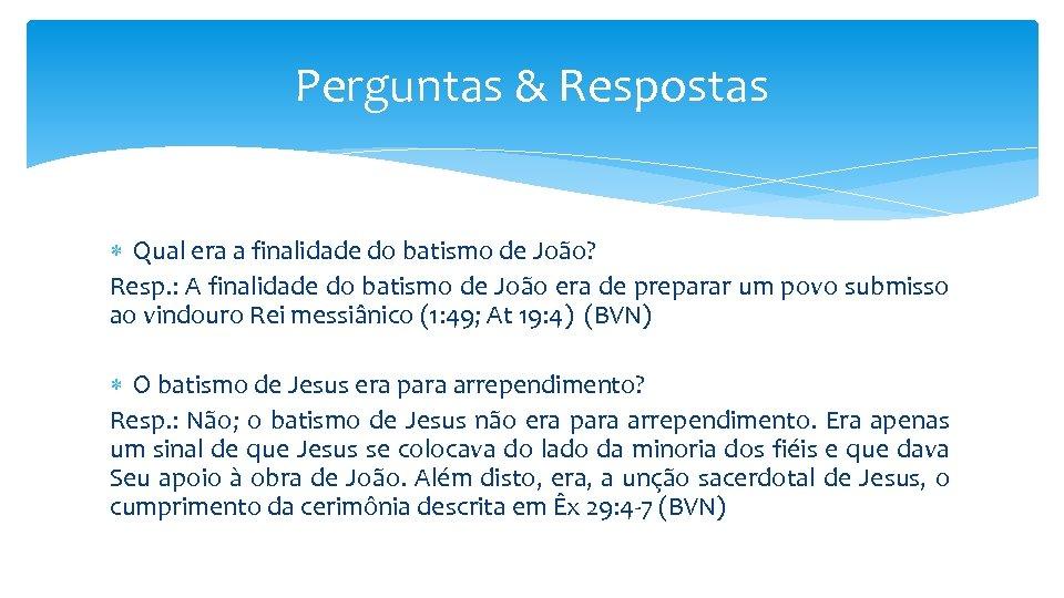 Perguntas & Respostas Qual era a finalidade do batismo de João? Resp. : A