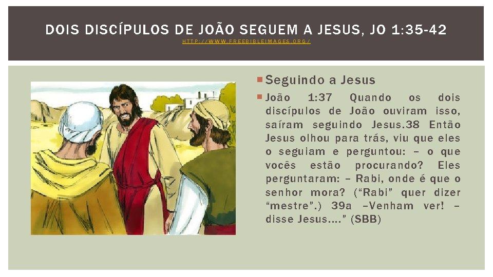 DOIS DISCÍPULOS DE JOÃO SEGUEM A JESUS, JO 1: 35 -42 HTTP: //WWW. FREEBIBLEIMAGES.
