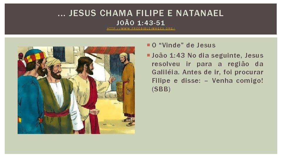 . . . JESUS CHAMA FILIPE E NATANAEL JOÃO 1: 43 -51 HTTP: //WWW.