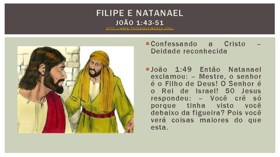 FILIPE E NATANAEL JOÃO 1: 43 -51 HTTP: //WWW. FREEBIBLEIMAGES. ORG/ Confessando a Cristo