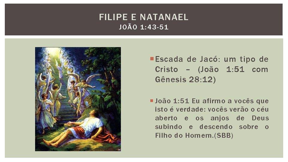 FILIPE E NATANAEL JOÃO 1: 43 -51 Escada de Jacó: um tipo de Cristo