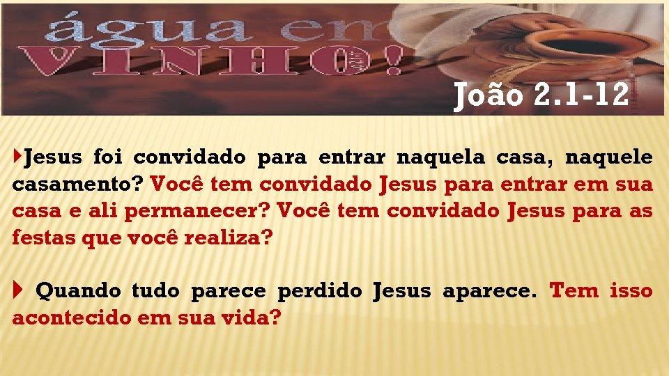 João 2. 1 -12 Jesus foi convidado para entrar naquela casa, naquele casamento? Você