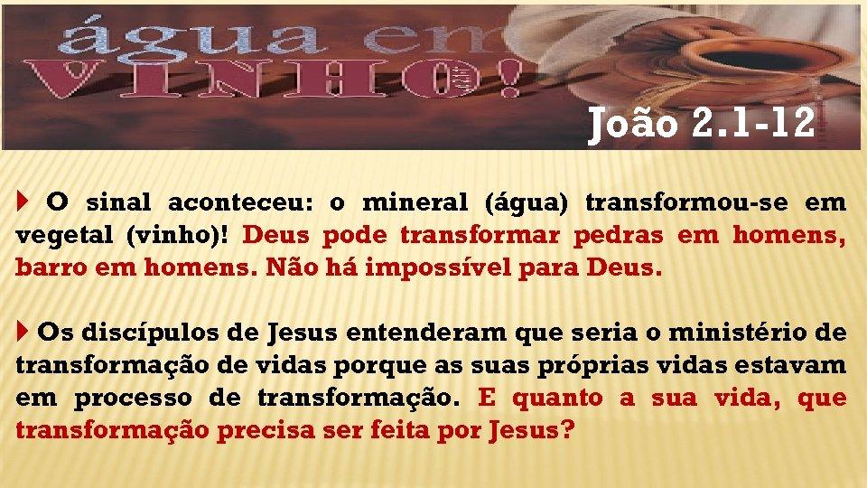 João 2. 1 -12 O sinal aconteceu: o mineral (água) transformou-se em vegetal (vinho)!