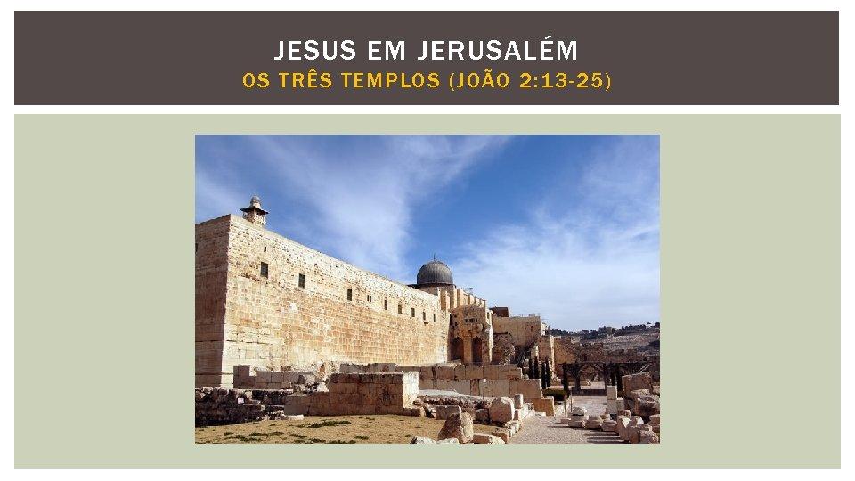 JESUS EM JERUSALÉM OS TRÊS TEMPLOS (JOÃO 2: 13 -25)