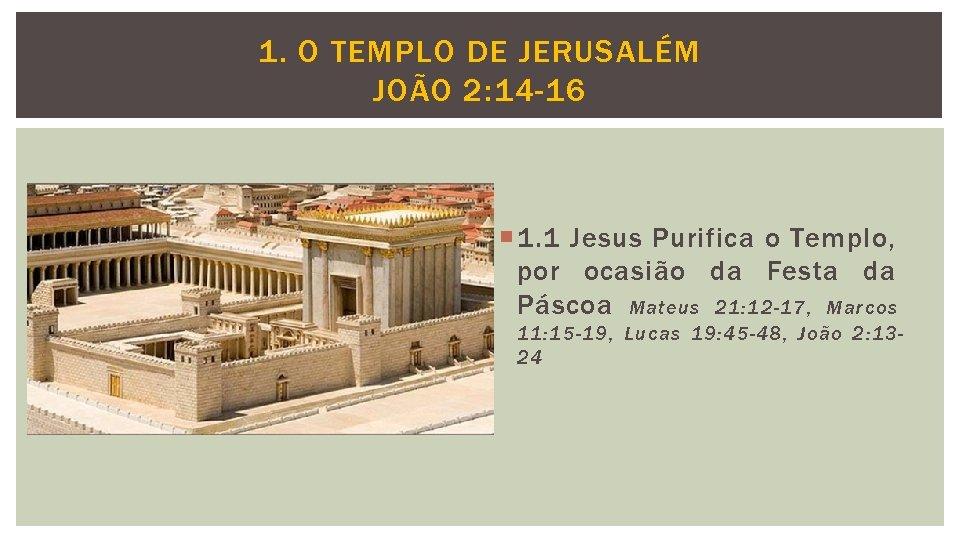 1. O TEMPLO DE JERUSALÉM JOÃO 2: 14 -16 1. 1 Jesus Purifica o