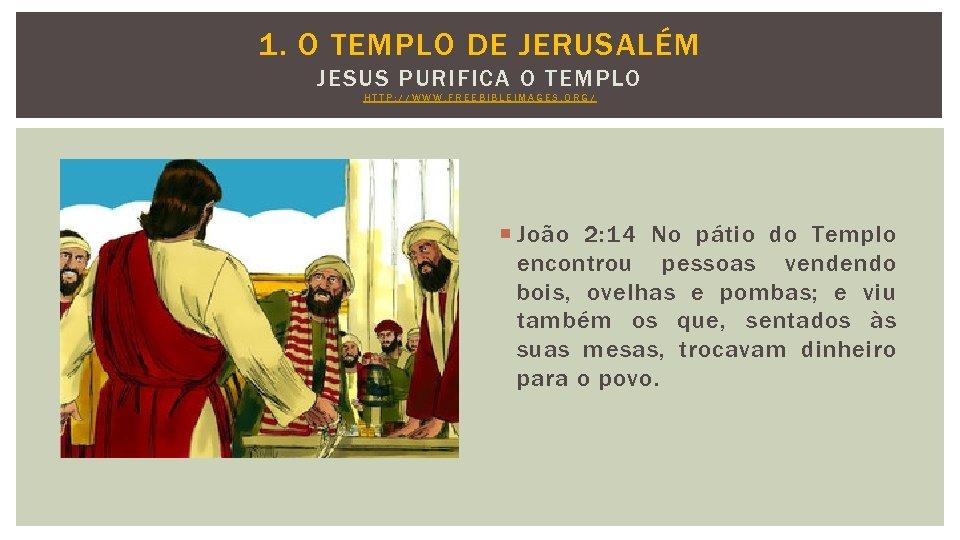 1. O TEMPLO DE JERUSALÉM JESUS PURIFICA O TEMPLO HTTP: //WWW. FREEBIBLEIMAGES. ORG/ João