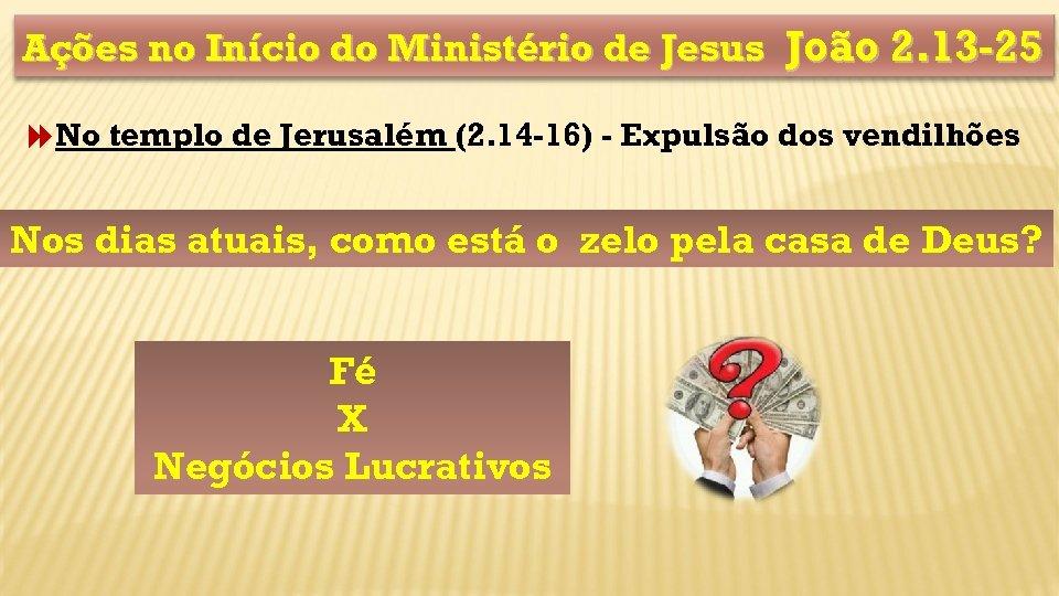 Ações no Início do Ministério de Jesus João 2. 13 -25 No templo de