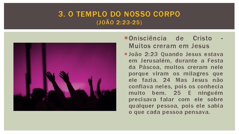 3. O TEMPLO DO NOSSO CORPO (JOÃO 2: 23 -25) Onisciência de Cristo Muitos