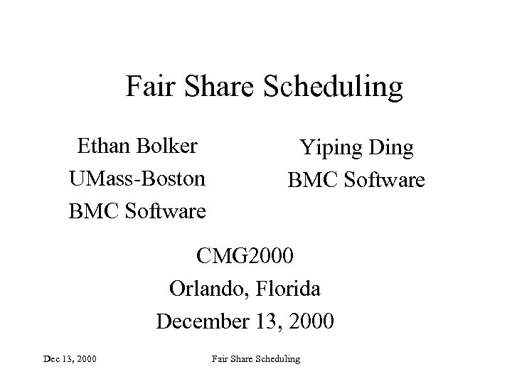 Fair Share Scheduling Ethan Bolker UMass-Boston BMC Software Yiping Ding BMC Software CMG 2000