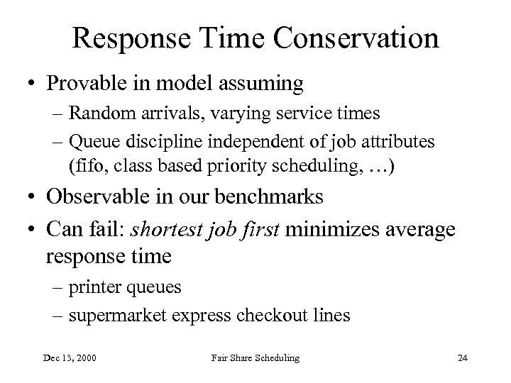 Response Time Conservation • Provable in model assuming – Random arrivals, varying service times