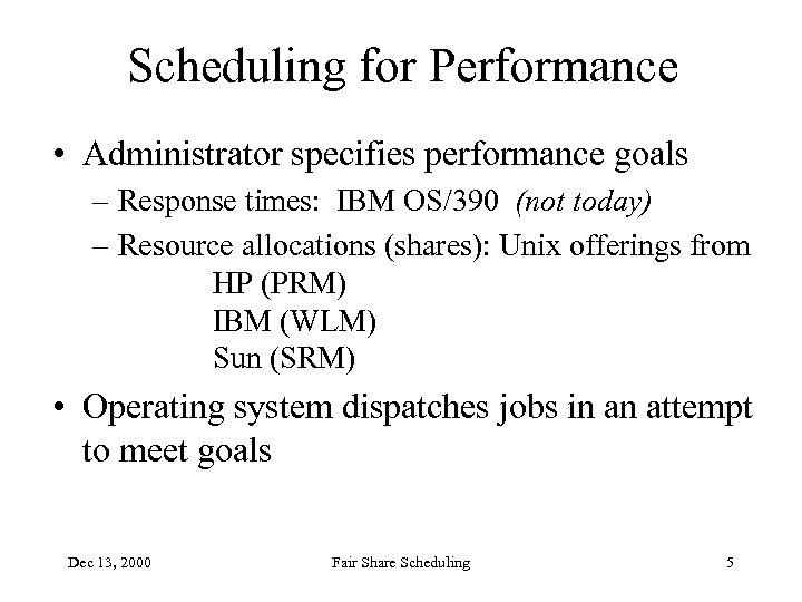 Scheduling for Performance • Administrator specifies performance goals – Response times: IBM OS/390 (not