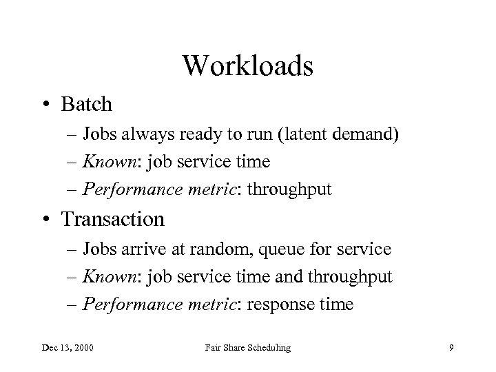 Workloads • Batch – Jobs always ready to run (latent demand) – Known: job