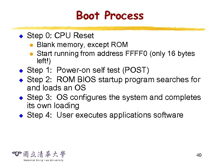 Boot Process u Step 0: CPU Reset l l u u Blank memory, except