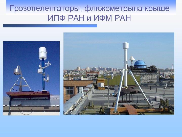 Грозопеленгаторы, флюксметрына крыше ИПФ РАН и ИФМ РАН