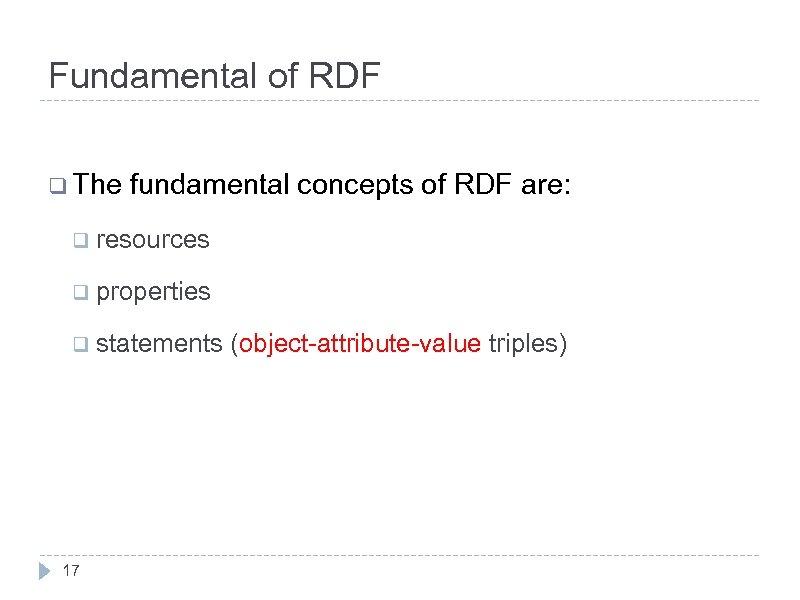Fundamental of RDF q The fundamental concepts of RDF are: q resources q properties