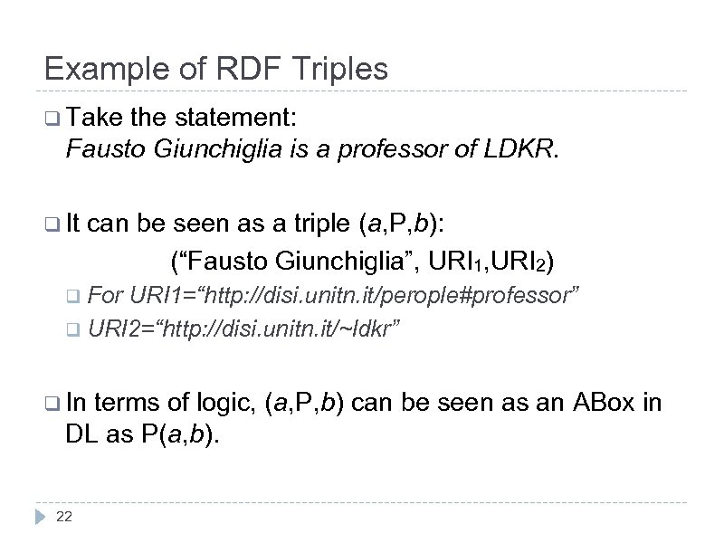 Example of RDF Triples q Take the statement: Fausto Giunchiglia is a professor of