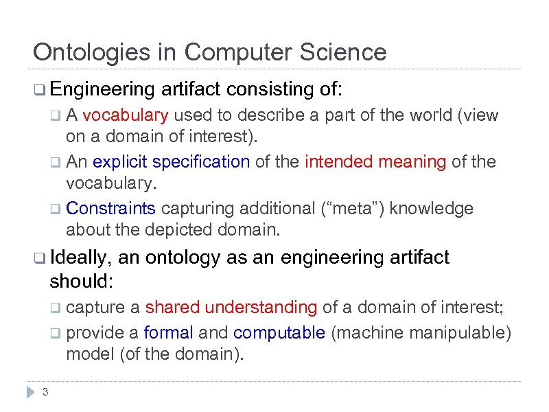 Ontologies in Computer Science q Engineering artifact consisting of: q. A vocabulary used to