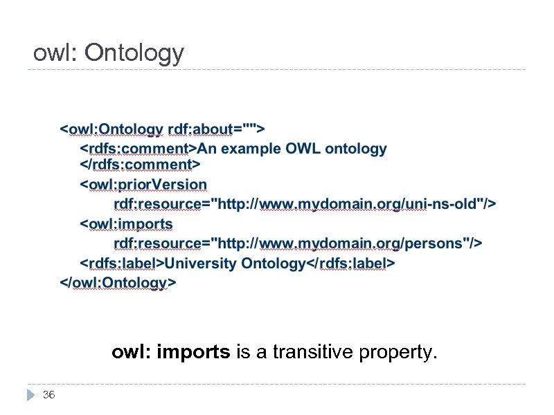 owl: Ontology owl: imports is a transitive property. 36