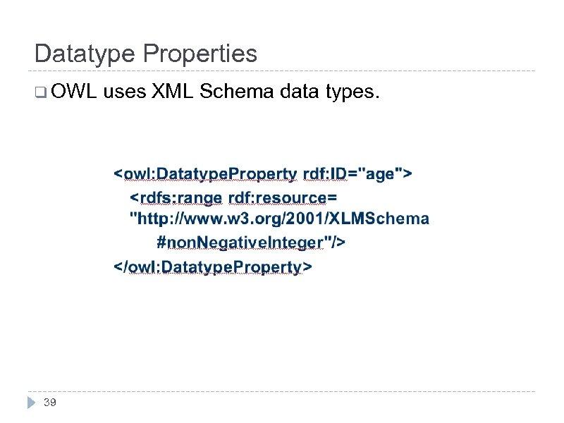 Datatype Properties q OWL 39 uses XML Schema data types.