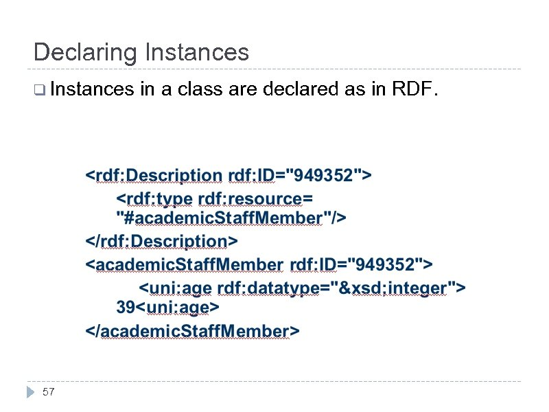 Declaring Instances q Instances 57 in a class are declared as in RDF.
