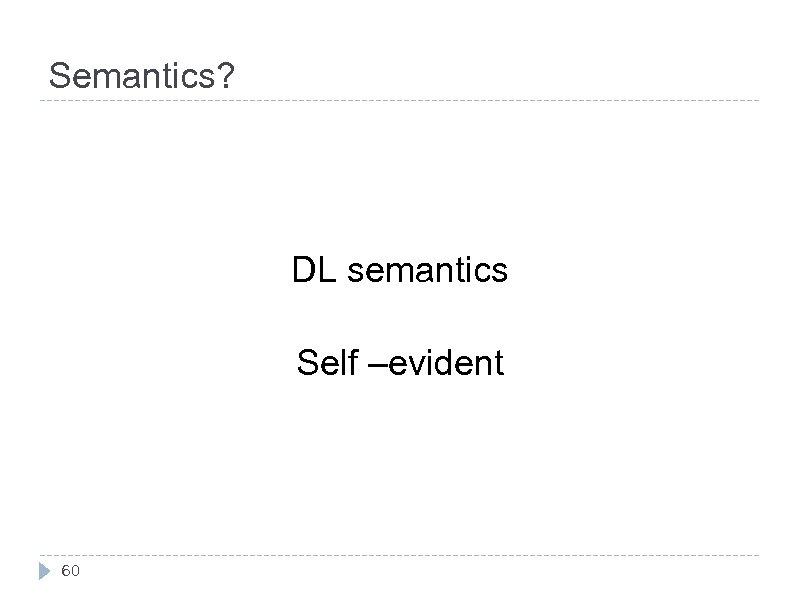 Semantics? DL semantics Self –evident 60