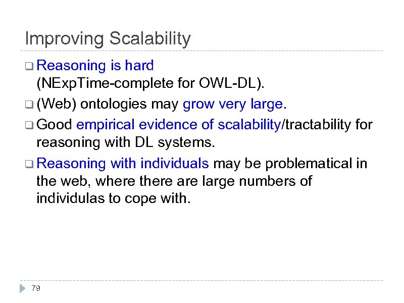 Improving Scalability q Reasoning is hard (NExp. Time-complete for OWL-DL). q (Web) ontologies may
