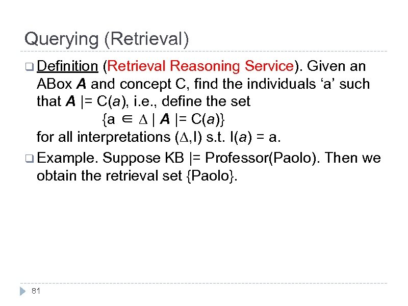 Querying (Retrieval) q Definition (Retrieval Reasoning Service). Given an ABox A and concept C,