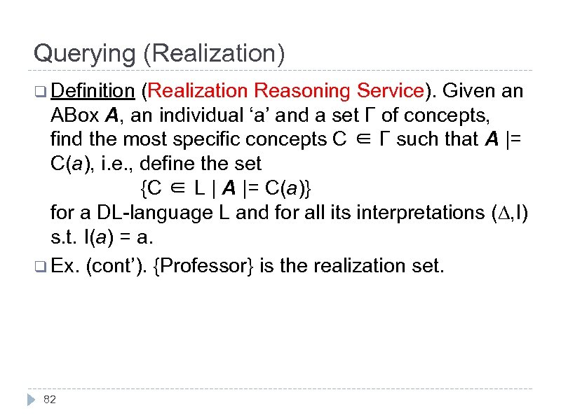 Querying (Realization) q Definition (Realization Reasoning Service). Given an ABox A, an individual 'a'