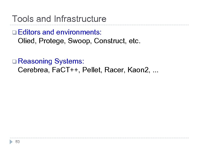 Tools and Infrastructure q Editors and environments: Olied, Protege, Swoop, Construct, etc. q Reasoning