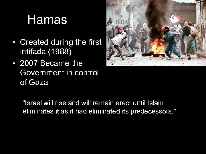 Hamas • Created during the first intifada (1988) • 2007 Became the Government in