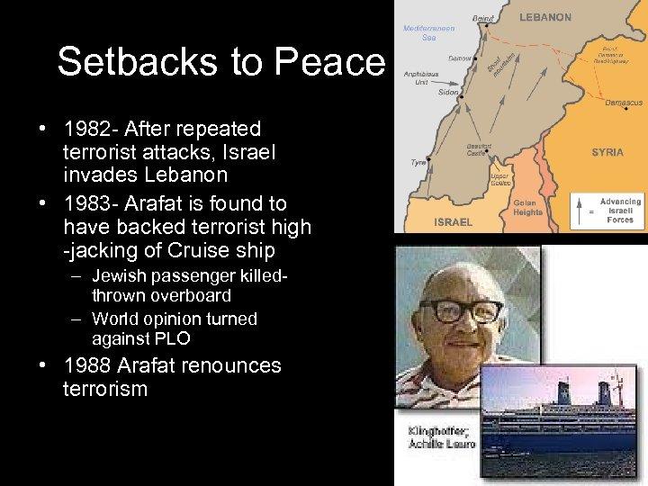 Setbacks to Peace • 1982 - After repeated terrorist attacks, Israel invades Lebanon •