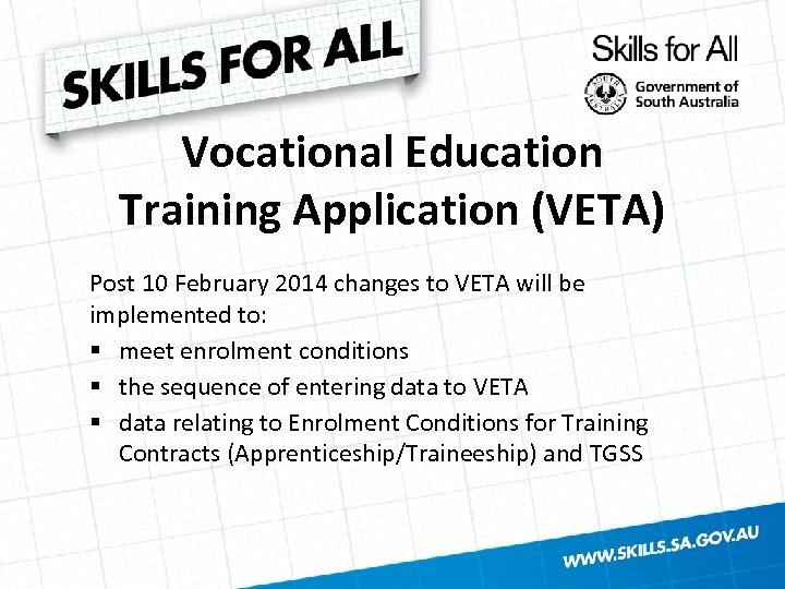 Vocational Education Training Application (VETA) Post 10 February 2014 changes to VETA will be