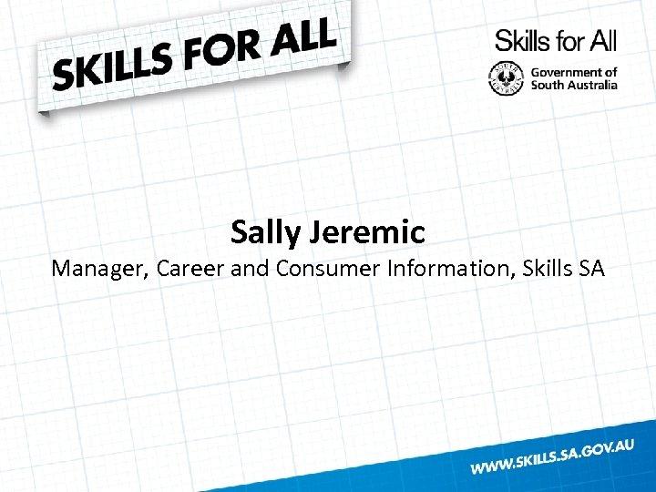 Sally Jeremic Manager, Career and Consumer Information, Skills SA