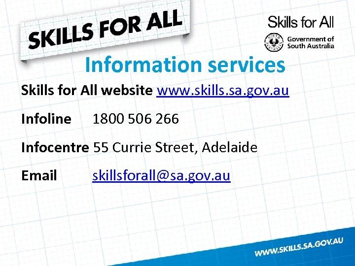 Information services Skills for All website www. skills. sa. gov. au Infoline 1800 506