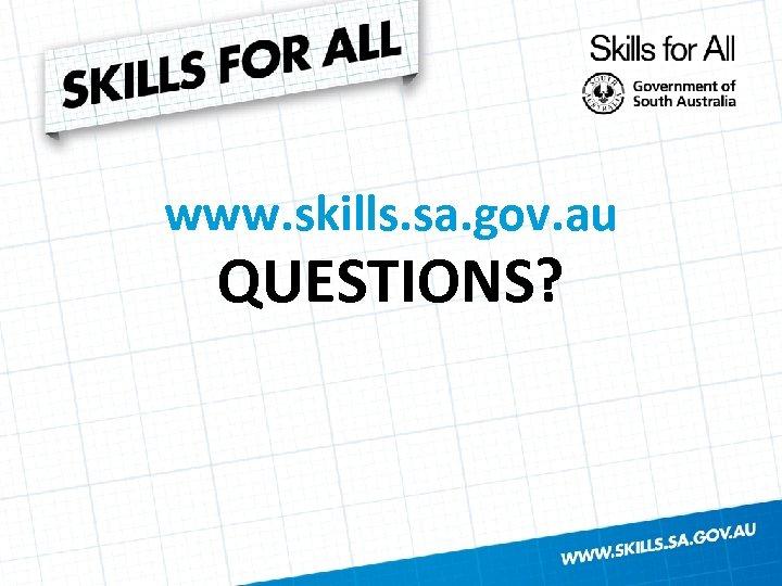 www. skills. sa. gov. au QUESTIONS?