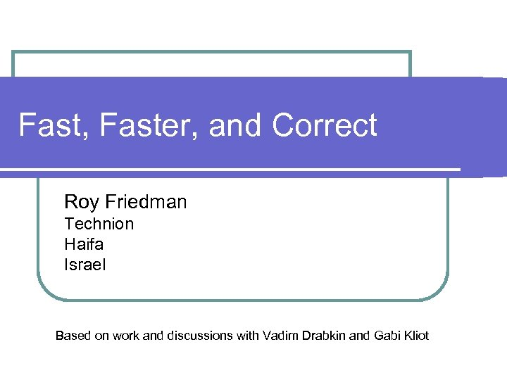 Fast, Faster, and Correct Roy Friedman Technion Haifa Israel Based on work and discussions