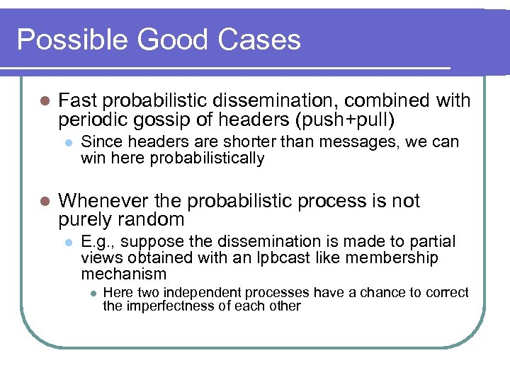 Possible Good Cases l Fast probabilistic dissemination, combined with periodic gossip of headers (push+pull)