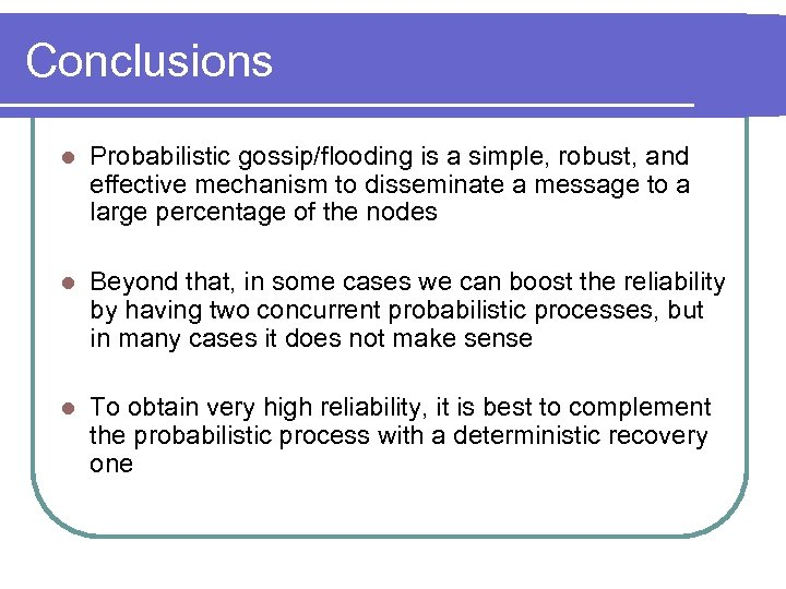 Conclusions l Probabilistic gossip/flooding is a simple, robust, and effective mechanism to disseminate a