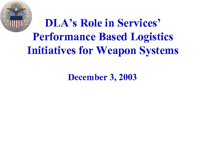 DLA's Role in Services' Performance Based Logistics Initiatives for Weapon Systems December 3, 2003