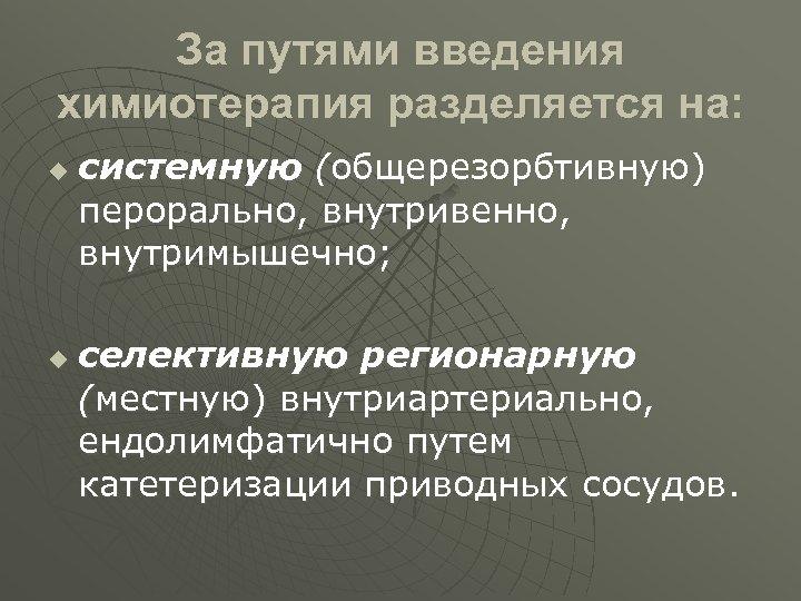 За путями введения химиотерапия разделяется на: u u системную (общерезорбтивную) перорально, внутривенно, внутримышечно; селективную