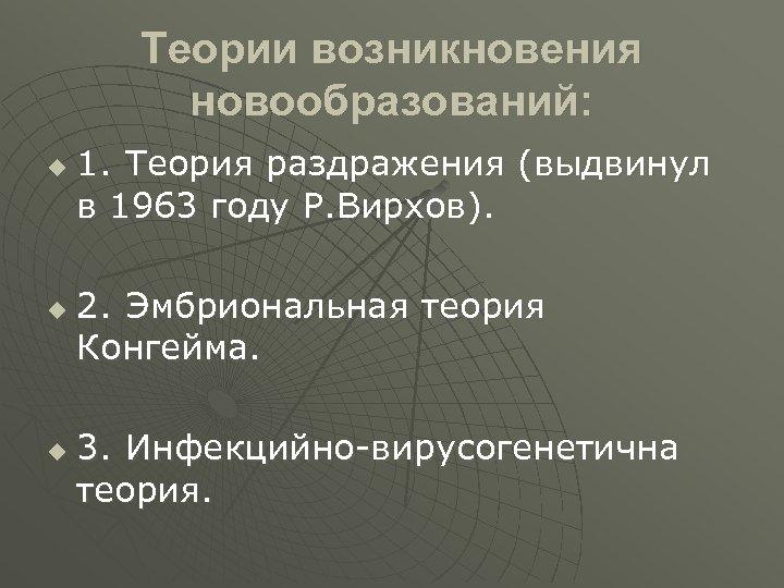 Теории возникновения новообразований: u u u 1. Теория раздражения (выдвинул в 1963 году Р.