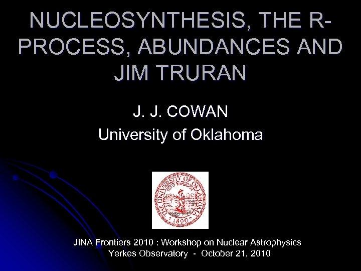 NUCLEOSYNTHESIS, THE RPROCESS, ABUNDANCES AND JIM TRURAN J. J. COWAN University of Oklahoma JINA